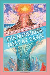 The Mermaids Melt at Dawn by Grendolyn Peach Soleil, a fantasy full of mythology, folk lore, and mermaids