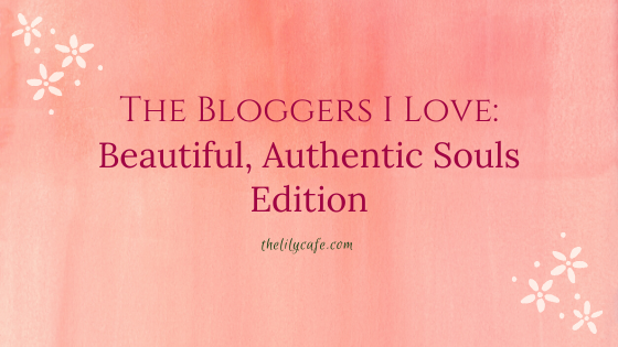 The Bloggers I Love: Beautiful, Authentic SoulsEdition