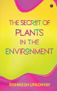 The Secret of Plants in the Environment by Dr. Rishikesh Upadhyay