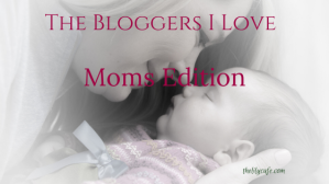 The Bloggers I Love: Moms Edition - some of my favorite mom bloggers