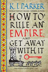 How to Rule and Empire and Get Away With It by K. J. Parker - a fun fantasy