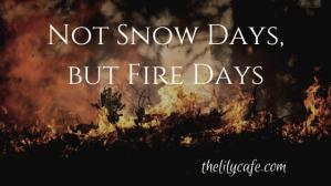 Not Snow Days, but Fire Days
