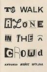 To Walk Alone in the Crowd by Antonio Munoz Molina